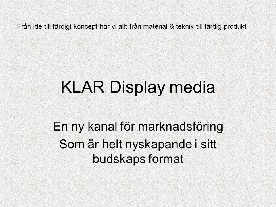 KLAR Display media En ny kanal för marknadsföring Som är helt nyskapande i sitt budskaps format Från ide till färdigt koncept har vi allt från material & teknik till färdig produkt
