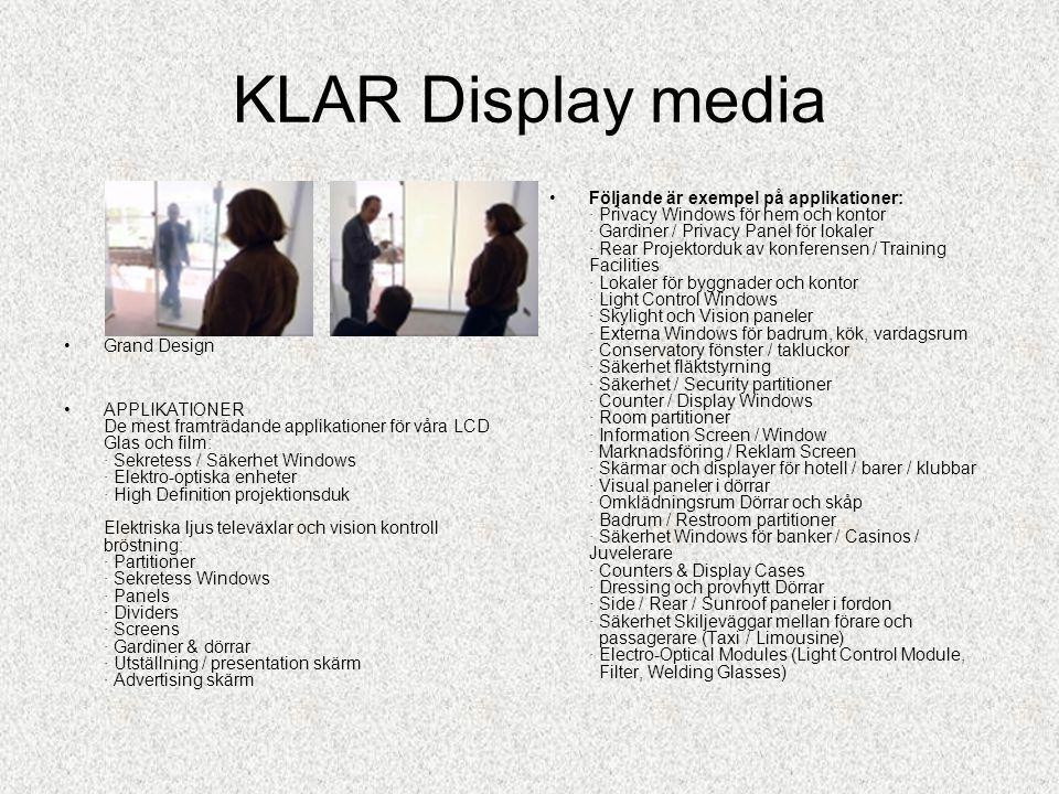 KLAR Display media •Grand Design •APPLIKATIONER De mest framträdande applikationer för våra LCD Glas och film: · Sekretess / Säkerhet Windows · Elektro-optiska enheter · High Definition projektionsduk Elektriska ljus televäxlar och vision kontroll bröstning: · Partitioner · Sekretess Windows · Panels · Dividers · Screens · Gardiner & dörrar · Utställning / presentation skärm · Advertising skärm •Följande är exempel på applikationer: · Privacy Windows för hem och kontor · Gardiner / Privacy Panel för lokaler · Rear Projektorduk av konferensen / Training Facilities · Lokaler för byggnader och kontor · Light Control Windows · Skylight och Vision paneler · Externa Windows för badrum, kök, vardagsrum · Conservatory fönster / takluckor · Säkerhet fläktstyrning · Säkerhet / Security partitioner · Counter / Display Windows · Room partitioner · Information Screen / Window · Marknadsföring / Reklam Screen · Skärmar och displayer för hotell / barer / klubbar · Visual paneler i dörrar · Omklädningsrum Dörrar och skåp · Badrum / Restroom partitioner · Säkerhet Windows för banker / Casinos / Juvelerare · Counters & Display Cases · Dressing och provhytt Dörrar · Side / Rear / Sunroof paneler i fordon · Säkerhet Skiljeväggar mellan förare och passagerare (Taxi / Limousine) · Electro-Optical Modules (Light Control Module, Filter, Welding Glasses)