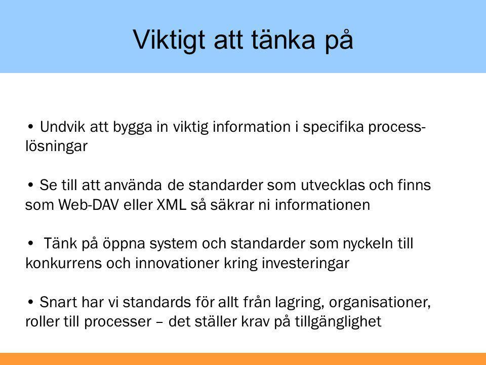 Viktigt att tänka på • Undvik att bygga in viktig information i specifika process- lösningar • Se till att använda de standarder som utvecklas och finns som Web-DAV eller XML så säkrar ni informationen • Tänk på öppna system och standarder som nyckeln till konkurrens och innovationer kring investeringar • Snart har vi standards för allt från lagring, organisationer, roller till processer – det ställer krav på tillgänglighet