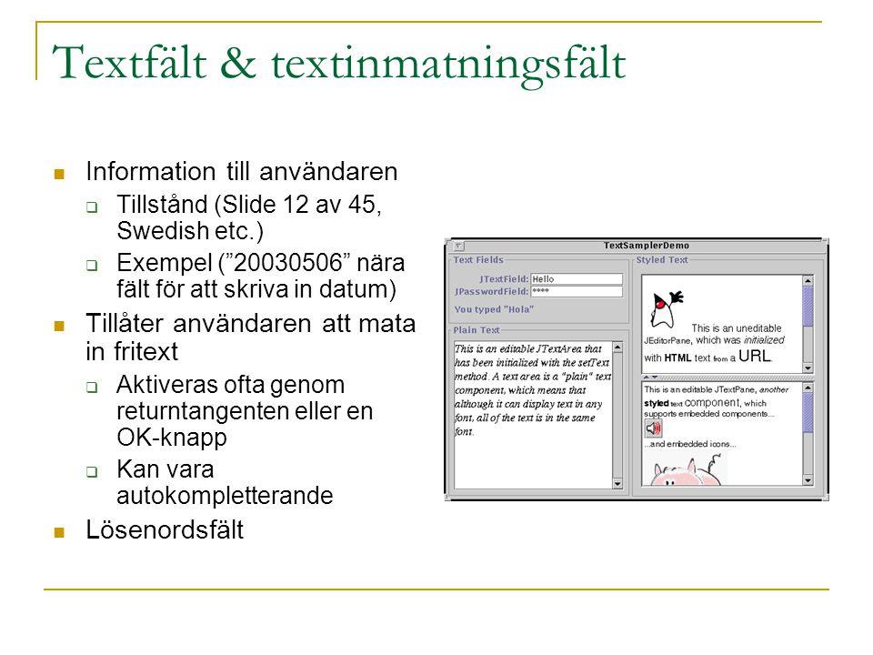 Textfält & textinmatningsfält  Information till användaren  Tillstånd (Slide 12 av 45, Swedish etc.)  Exempel ( 20030506 nära fält för att skriva in datum)  Tillåter användaren att mata in fritext  Aktiveras ofta genom returntangenten eller en OK-knapp  Kan vara autokompletterande  Lösenordsfält