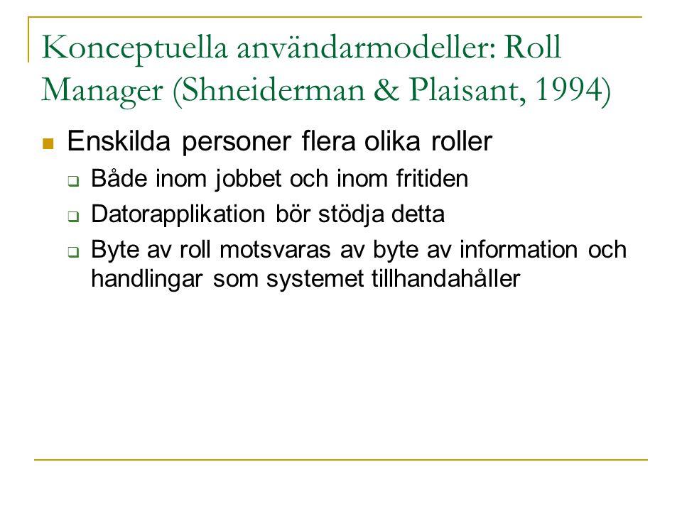 Konceptuella användarmodeller: Roll Manager (Shneiderman & Plaisant, 1994)  Enskilda personer flera olika roller  Både inom jobbet och inom fritiden  Datorapplikation bör stödja detta  Byte av roll motsvaras av byte av information och handlingar som systemet tillhandahåller