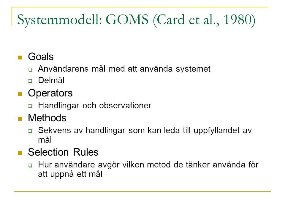 Systemmodell: GOMS (Card et al., 1980)  Goals  Användarens mål med att använda systemet  Delmål  Operators  Handlingar och observationer  Method