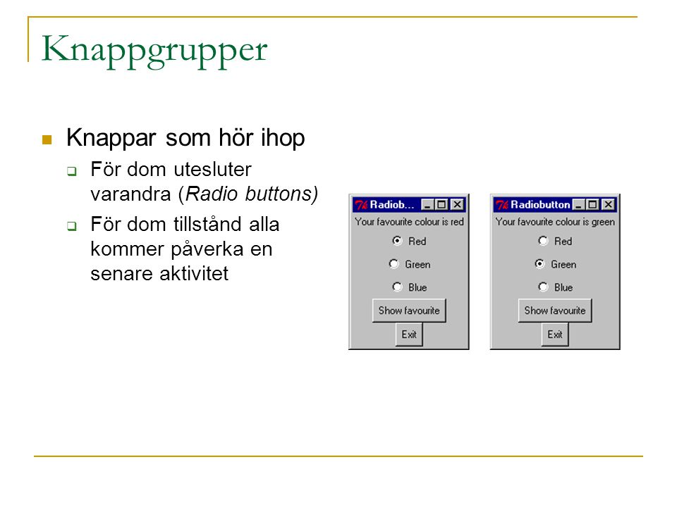 Knappgrupper  Knappar som hör ihop  För dom utesluter varandra (Radio buttons)  För dom tillstånd alla kommer påverka en senare aktivitet