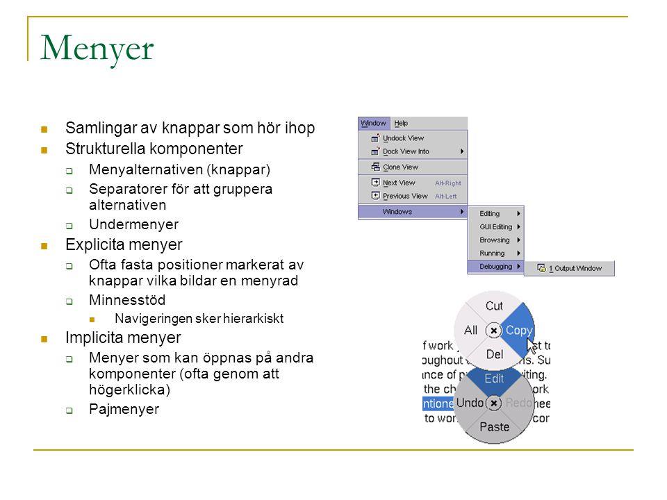 Menyer  Samlingar av knappar som hör ihop  Strukturella komponenter  Menyalternativen (knappar)  Separatorer för att gruppera alternativen  Undermenyer  Explicita menyer  Ofta fasta positioner markerat av knappar vilka bildar en menyrad  Minnesstöd  Navigeringen sker hierarkiskt  Implicita menyer  Menyer som kan öppnas på andra komponenter (ofta genom att högerklicka)  Pajmenyer