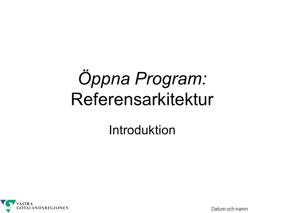 Datum och namn Öppna Program: Referensarkitektur Introduktion
