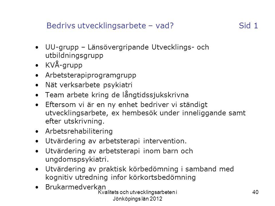 Kvalitets och utvecklingsarbeten i Jönköpings län 2012 40 Bedrivs utvecklingsarbete – vad?Sid 1 •UU-grupp – Länsövergripande Utvecklings- och utbildningsgrupp •KVÅ-grupp •Arbetsterapiprogramgrupp •Nät verksarbete psykiatri •Team arbete kring de långtidssjukskrivna •Eftersom vi är en ny enhet bedriver vi ständigt utvecklingsarbete, ex hembesök under inneliggande samt efter utskrivning.