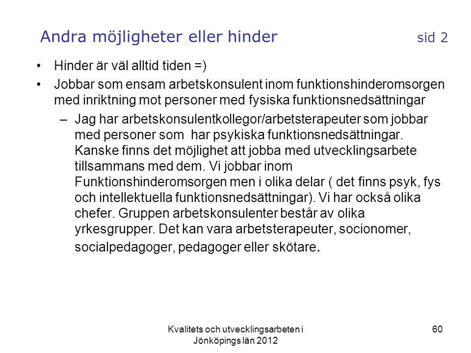 Kvalitets och utvecklingsarbeten i Jönköpings län 2012 60 Andra möjligheter eller hinder sid 2 •Hinder är väl alltid tiden =) •Jobbar som ensam arbetskonsulent inom funktionshinderomsorgen med inriktning mot personer med fysiska funktionsnedsättningar –Jag har arbetskonsulentkollegor/arbetsterapeuter som jobbar med personer som har psykiska funktionsnedsättningar.