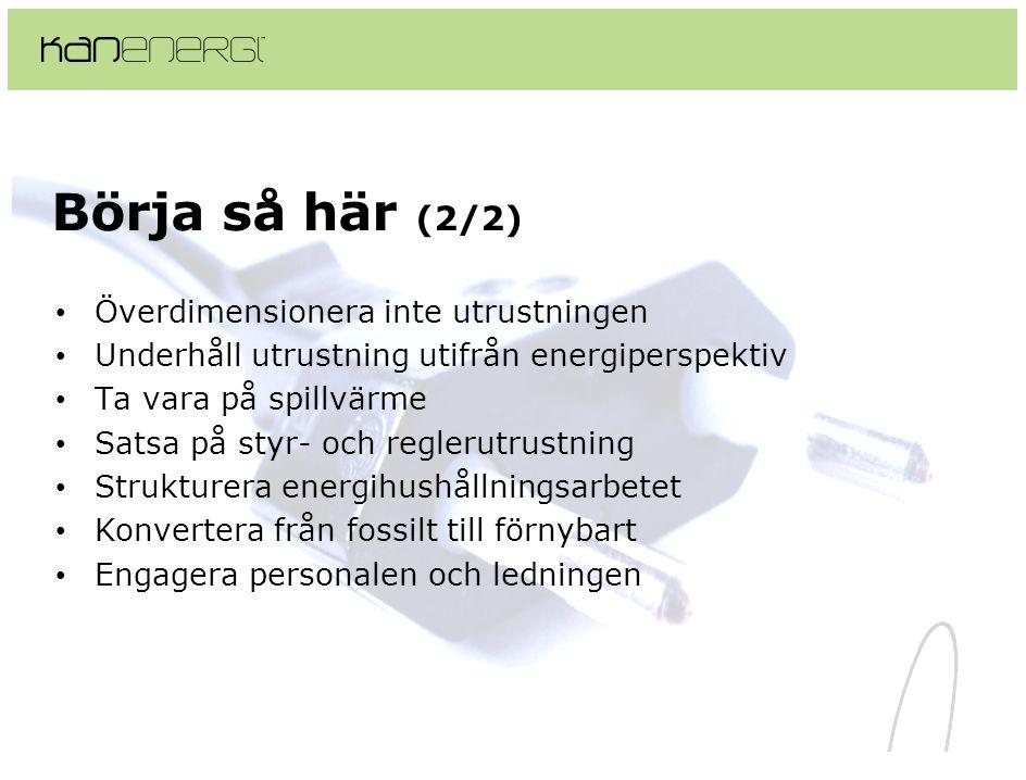 Börja så här (2/2) • Överdimensionera inte utrustningen • Underhåll utrustning utifrån energiperspektiv • Ta vara på spillvärme • Satsa på styr- och reglerutrustning • Strukturera energihushållningsarbetet • Konvertera från fossilt till förnybart • Engagera personalen och ledningen