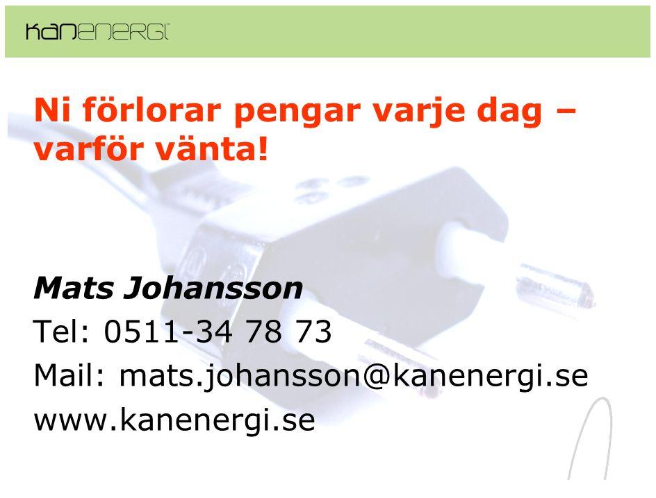Ni förlorar pengar varje dag – varför vänta! Mats Johansson Tel: 0511-34 78 73 Mail: mats.johansson@kanenergi.se www.kanenergi.se