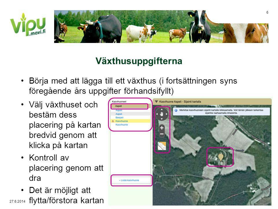 Växthusuppgifterna •Börja med att lägga till ett växthus (i fortsättningen syns föregående års uppgifter förhandsifyllt) •Välj växthuset och bestäm dess placering på kartan bredvid genom att klicka på kartan •Kontroll av placering genom att dra •Det är möjligt att flytta/förstora kartan 27.6.2014 6