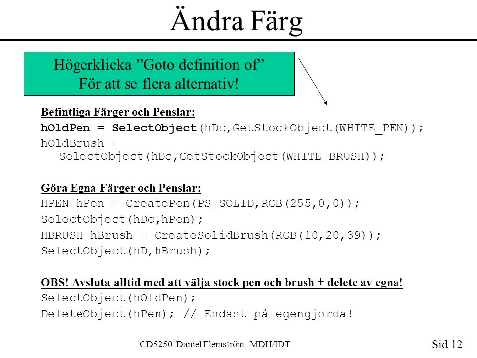 Sid 12 CD5250 Daniel Flemström MDH/IDT Ändra Färg Befintliga Färger och Penslar: hOldPen = SelectObject(hDc,GetStockObject(WHITE_PEN)); hOldBrush = SelectObject(hDc,GetStockObject(WHITE_BRUSH)); Göra Egna Färger och Penslar: HPEN hPen = CreatePen(PS_SOLID,RGB(255,0,0)); SelectObject(hDc,hPen); HBRUSH hBrush = CreateSolidBrush(RGB(10,20,39)); SelectObject(hD,hBrush); OBS.