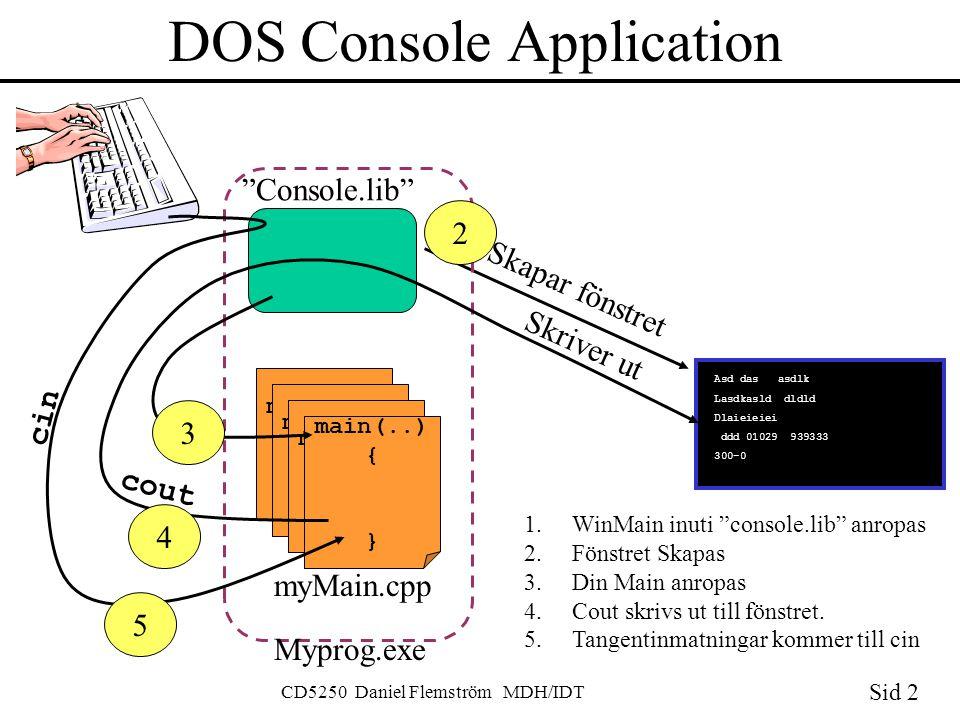 Sid 2 CD5250 Daniel Flemström MDH/IDT DOS Console Application main(..) { } Asd das asdlk Lasdkasld dldld Dlaieieiei ddd 01029 939333 300-0 Console.lib Skapar fönstret myMain.cpp main(..) { } main(..) { } Skriver ut 4 2 cout 5 cin 1.WinMain inuti console.lib anropas 2.Fönstret Skapas 3.Din Main anropas 4.Cout skrivs ut till fönstret.