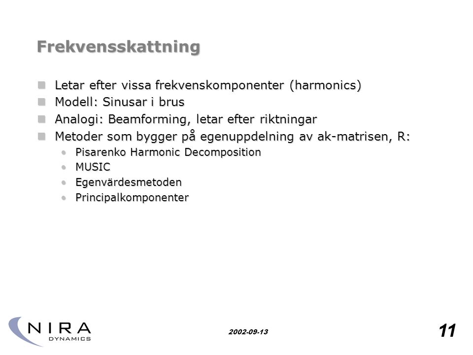 Research for safety 11 2002-09-13 Frekvensskattning  Letar efter vissa frekvenskomponenter (harmonics)  Modell: Sinusar i brus  Analogi: Beamforming, letar efter riktningar  Metoder som bygger på egenuppdelning av ak-matrisen, R: •Pisarenko Harmonic Decomposition •MUSIC •Egenvärdesmetoden •Principalkomponenter