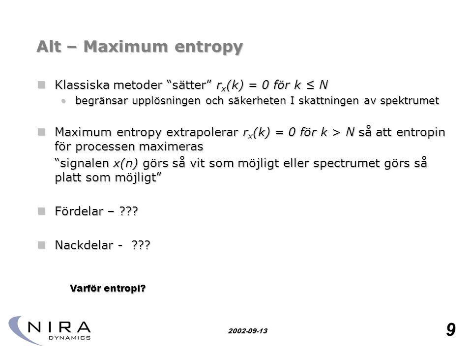 Research for safety 9 2002-09-13 Alt – Maximum entropy  Klassiska metoder sätter r x (k) = 0 för k ≤ N •begränsar upplösningen och säkerheten I skattningen av spektrumet  Maximum entropy extrapolerar r x (k) = 0 för k > N så att entropin för processen maximeras signalen x(n) görs så vit som möjligt eller spectrumet görs så platt som möjligt  Fördelar – ??.