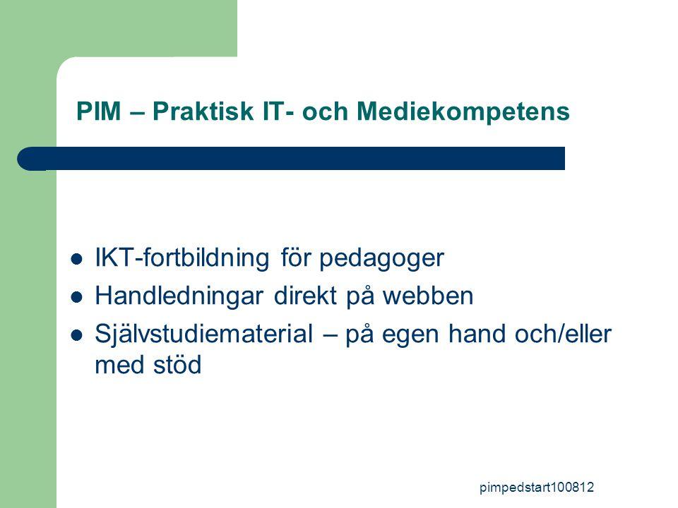 pimpedstart100812 PIM – Praktisk IT- och Mediekompetens  IKT-fortbildning för pedagoger  Handledningar direkt på webben  Självstudiematerial – på egen hand och/eller med stöd