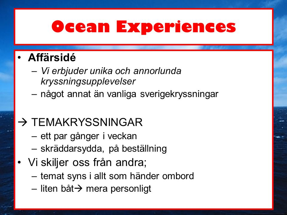 Ocean Experiences •Bastjänster –färdiga kryssningspaket –planeringshjälp & förverkligandet –(restaurangtjänster, welleness-tjänster, mötestjänster, butikstjänster) •Modifierade tjänster enligt temat och kundens önskemål