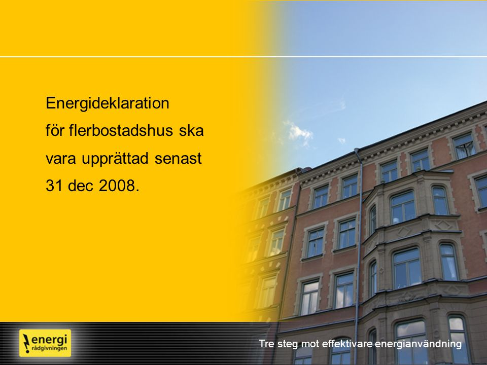 Tre steg mot effektivare energianvändning Energideklaration för flerbostadshus ska vara upprättad senast 31 dec 2008.