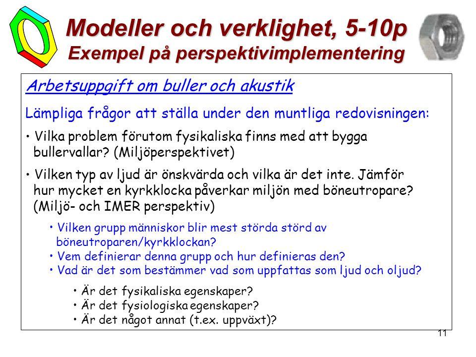 11 Modeller och verklighet, 5-10p Exempel på perspektivimplementering Arbetsuppgift om buller och akustik Lämpliga frågor att ställa under den muntliga redovisningen: • Vilka problem förutom fysikaliska finns med att bygga bullervallar.