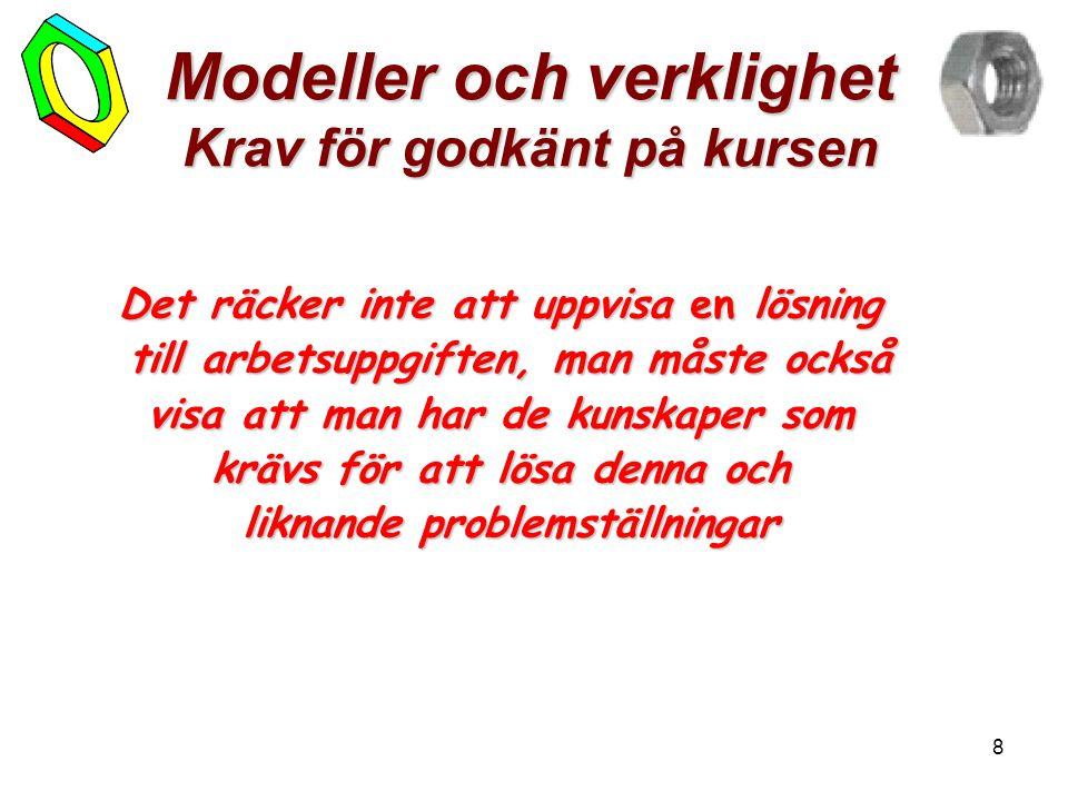 8 Modeller och verklighet Krav för godkänt på kursen Det räcker inte att uppvisa en lösning till arbetsuppgiften, man måste också visa att man har de