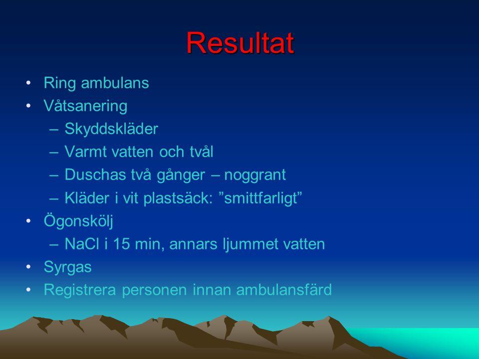 Resultat •Ring ambulans •Våtsanering –Skyddskläder –Varmt vatten och tvål –Duschas två gånger – noggrant –Kläder i vit plastsäck: smittfarligt •Ögonskölj –NaCl i 15 min, annars ljummet vatten •Syrgas •Registrera personen innan ambulansfärd