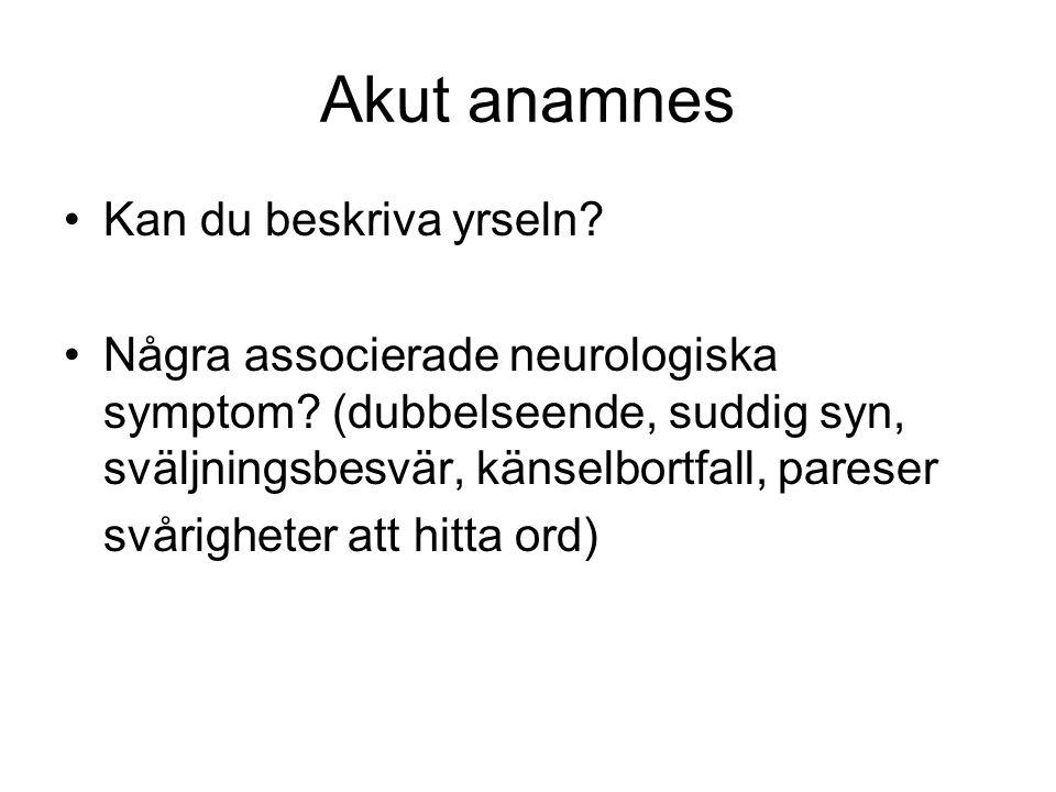 Akut anamnes •Kan du beskriva yrseln? •Några associerade neurologiska symptom? (dubbelseende, suddig syn, sväljningsbesvär, känselbortfall, pareser sv