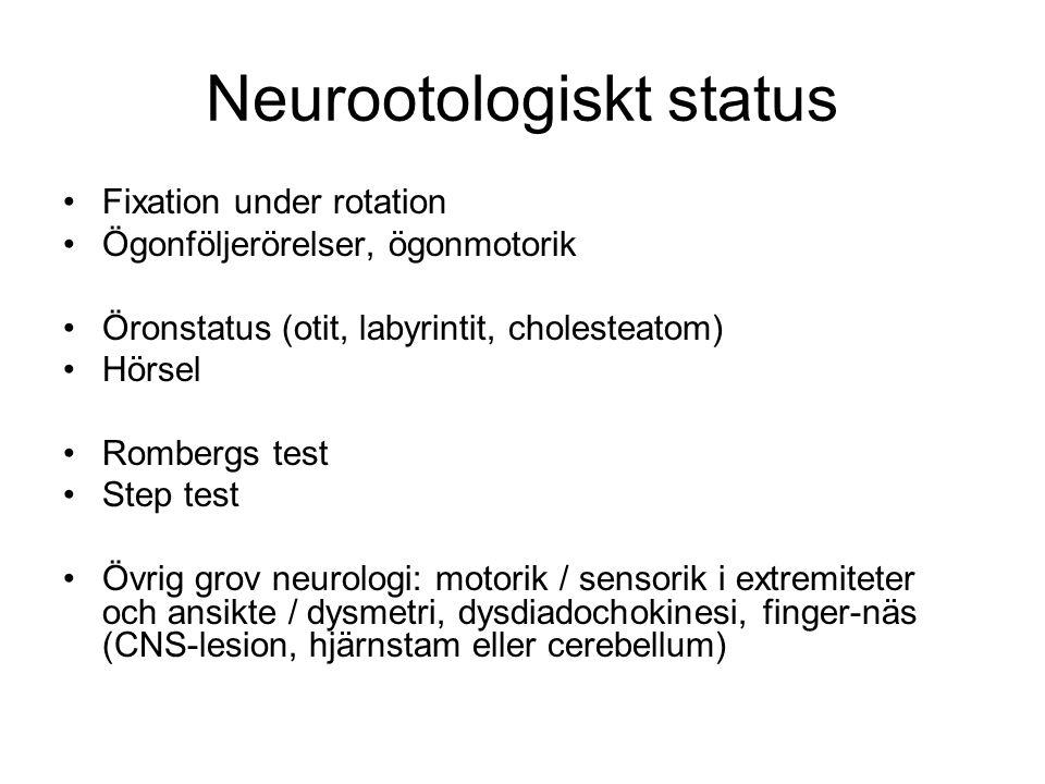 Neurootologiskt status •Fixation under rotation •Ögonföljerörelser, ögonmotorik •Öronstatus (otit, labyrintit, cholesteatom) •Hörsel •Rombergs test •Step test •Övrig grov neurologi: motorik / sensorik i extremiteter och ansikte / dysmetri, dysdiadochokinesi, finger-näs (CNS-lesion, hjärnstam eller cerebellum)