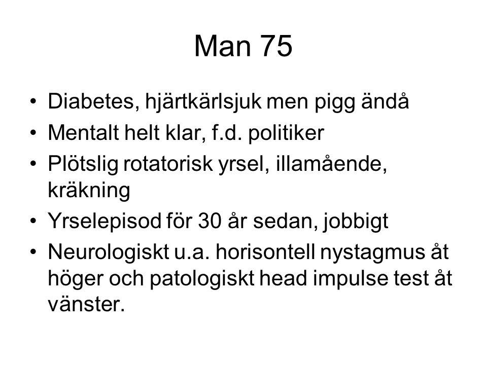 Man 75 •Diabetes, hjärtkärlsjuk men pigg ändå •Mentalt helt klar, f.d. politiker •Plötslig rotatorisk yrsel, illamående, kräkning •Yrselepisod för 30