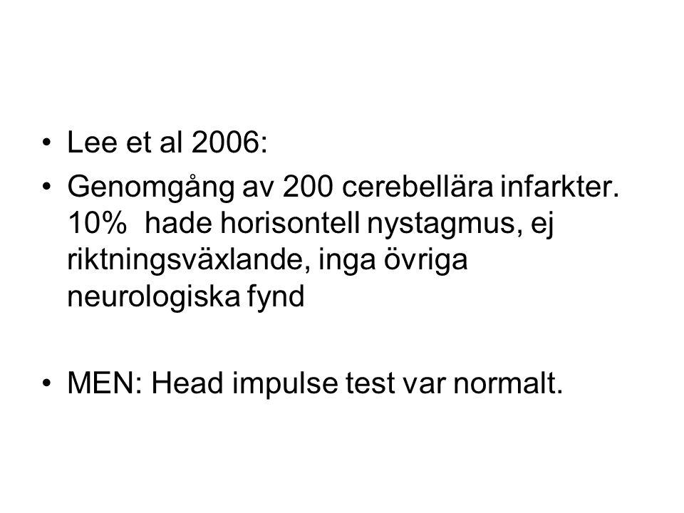 •Lee et al 2006: •Genomgång av 200 cerebellära infarkter. 10% hade horisontell nystagmus, ej riktningsväxlande, inga övriga neurologiska fynd •MEN: He