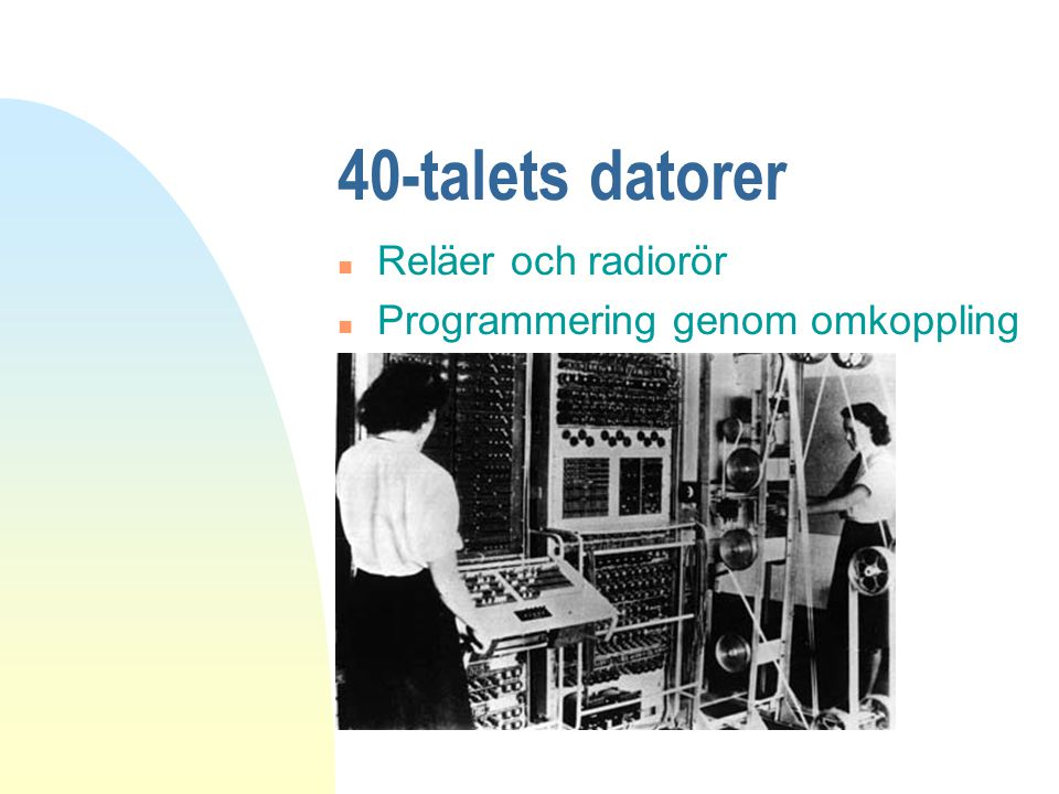 40-talets datorer n Reläer och radiorör n Programmering genom omkoppling