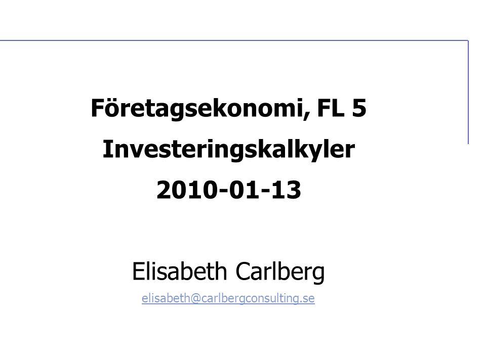 Företagsekonomi, FL 5 Investeringskalkyler 2010-01-13 Elisabeth Carlberg elisabeth@carlbergconsulting.se