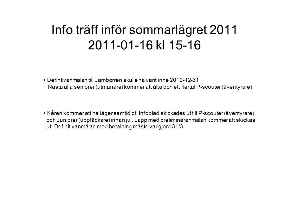 Info träff inför sommarlägret 2011 2011-01-16 kl 15-16 • Defintivanmälan till Jamborren skulle ha varit inne 2010-12-31 Nästa alla seniorer (utmanare) kommer att åka och ett flertal P-scouter (äventyrare) • Kåren kommer att ha läger samtidigt.