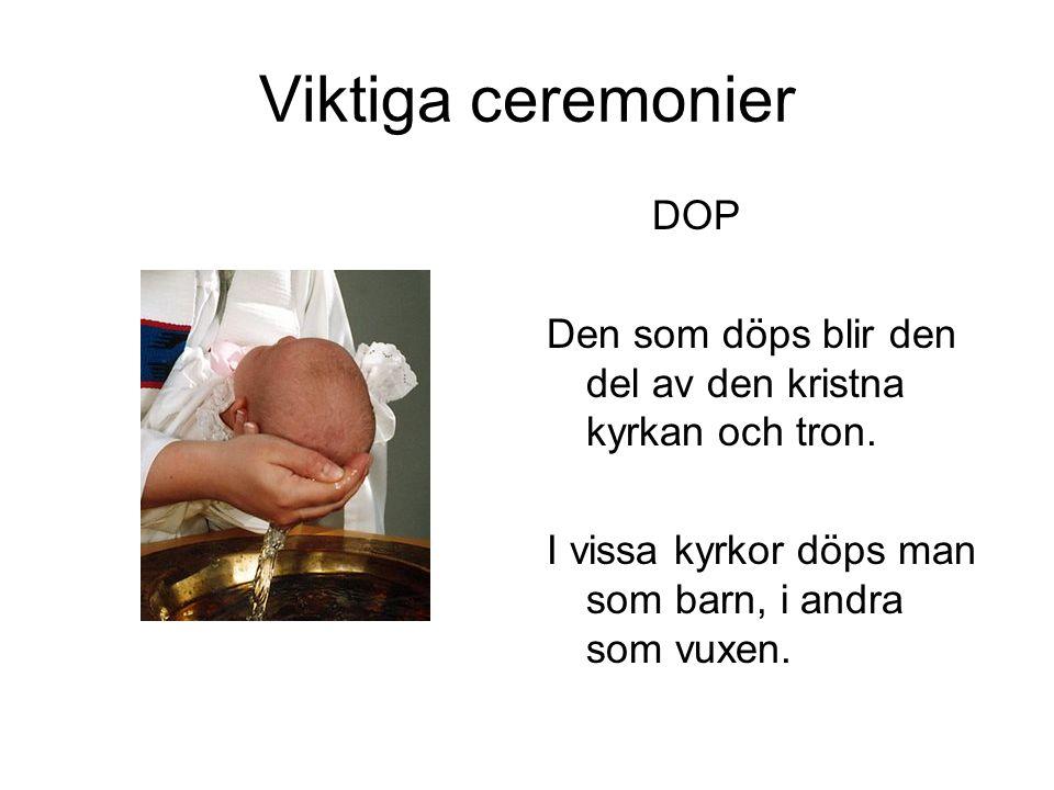 Viktiga ceremonier DOP Den som döps blir den del av den kristna kyrkan och tron. I vissa kyrkor döps man som barn, i andra som vuxen.