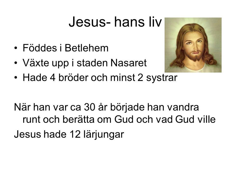 Jesus- hans liv •Föddes i Betlehem •Växte upp i staden Nasaret •Hade 4 bröder och minst 2 systrar När han var ca 30 år började han vandra runt och ber