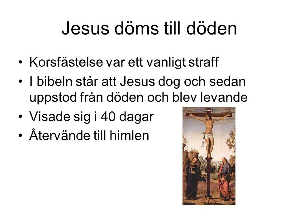 Jesus döms till döden •Korsfästelse var ett vanligt straff •I bibeln står att Jesus dog och sedan uppstod från döden och blev levande •Visade sig i 40