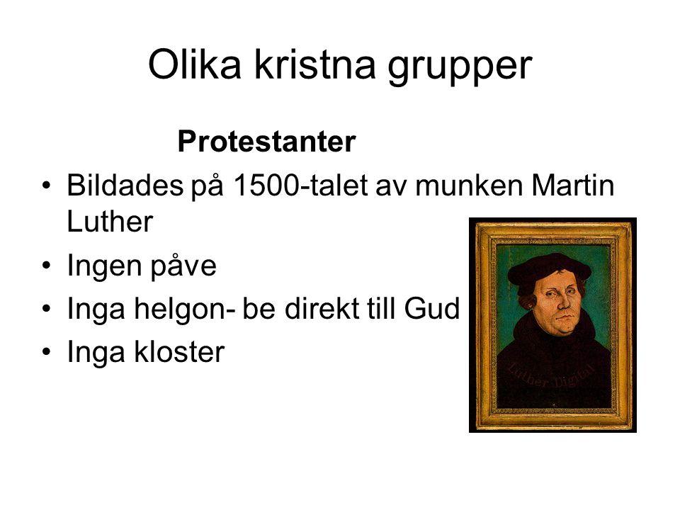Olika kristna grupper Protestanter •Bildades på 1500-talet av munken Martin Luther •Ingen påve •Inga helgon- be direkt till Gud •Inga kloster