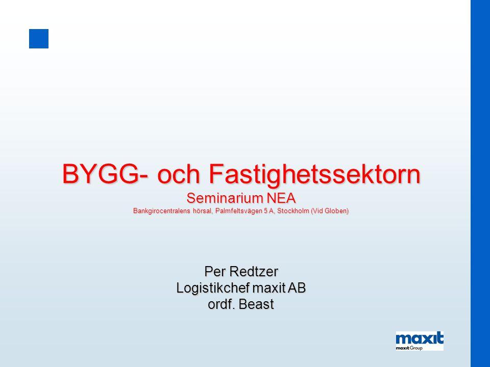 BYGG- och Fastighetssektorn Seminarium NEA Bankgirocentralens hörsal, Palmfeltsvägen 5 A, Stockholm (Vid Globen) Per Redtzer Logistikchef maxit AB ord