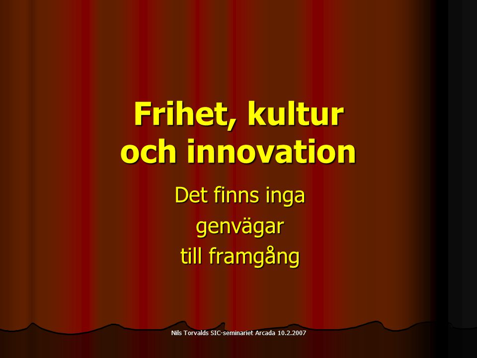 Nils Torvalds SIC-seminariet Arcada 10.2.2007 Frihet, kultur och innovation Det finns inga genvägar till framgång