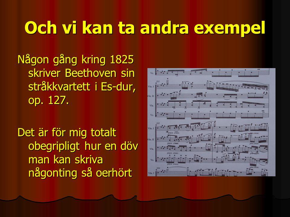 Och vi kan ta andra exempel Någon gång kring 1825 skriver Beethoven sin stråkkvartett i Es-dur, op.