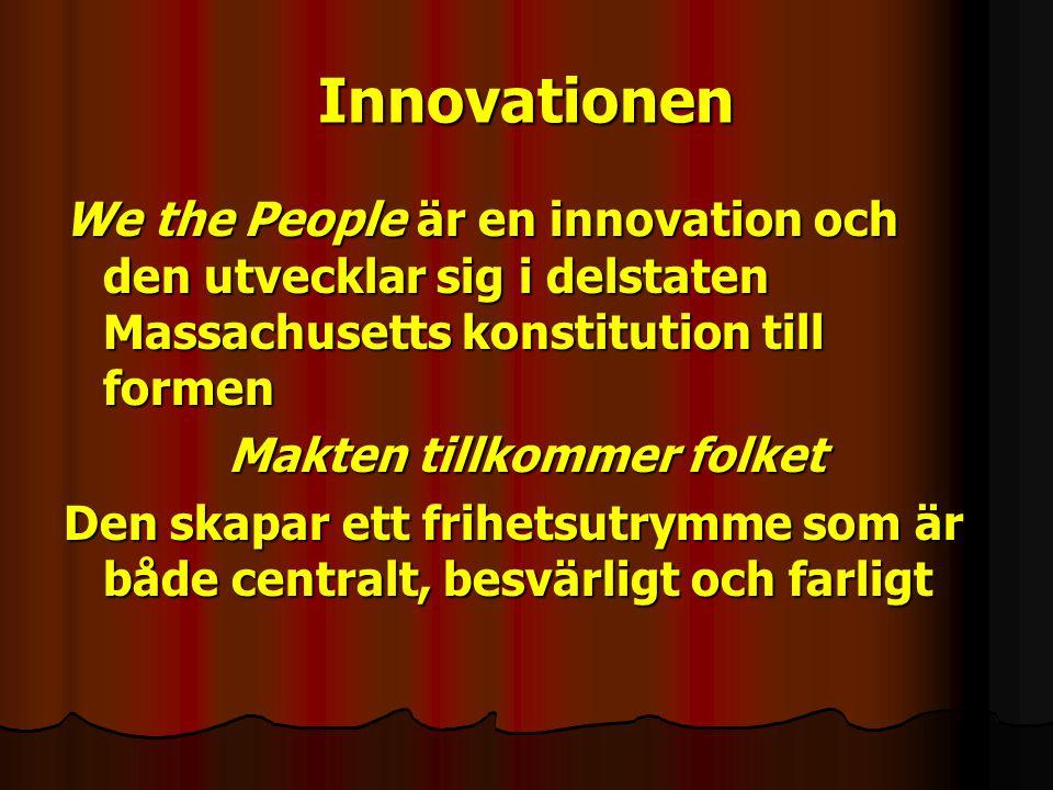 Innovationen We the People är en innovation och den utvecklar sig i delstaten Massachusetts konstitution till formen Makten tillkommer folket Den skapar ett frihetsutrymme som är både centralt, besvärligt och farligt