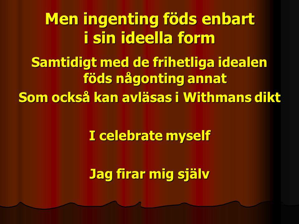 Men ingenting föds enbart i sin ideella form Samtidigt med de frihetliga idealen föds någonting annat Som också kan avläsas i Withmans dikt I celebrate myself Jag firar mig själv
