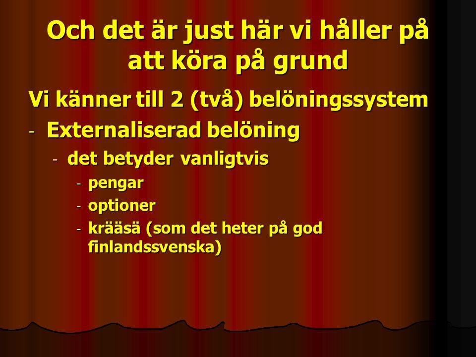 Och det är just här vi håller på att köra på grund Vi känner till 2 (två) belöningssystem - Externaliserad belöning - det betyder vanligtvis - pengar - optioner - krääsä (som det heter på god finlandssvenska)