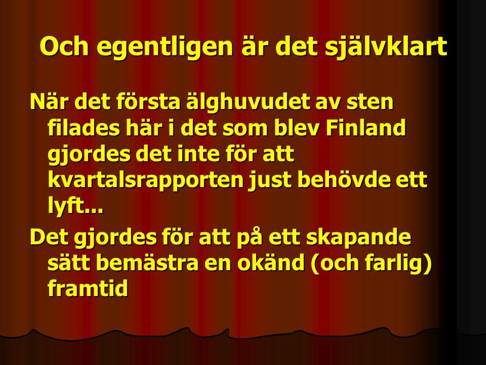 Och egentligen är det självklart När det första älghuvudet av sten filades här i det som blev Finland gjordes det inte för att kvartalsrapporten just behövde ett lyft...