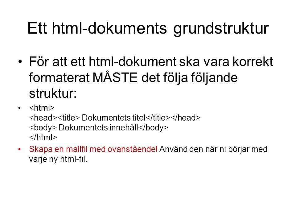 Ett html-dokuments grundstruktur •För att ett html-dokument ska vara korrekt formaterat MÅSTE det följa följande struktur: • Dokumentets titel Dokumentets innehåll •Skapa en mallfil med ovanstående.