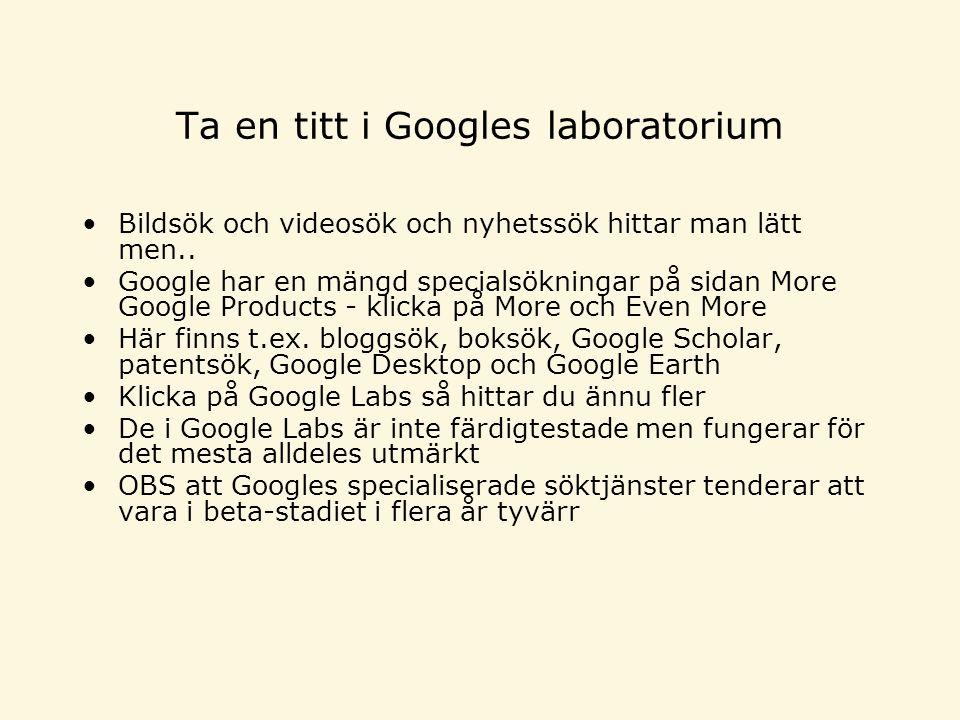Ta en titt i Googles laboratorium •Bildsök och videosök och nyhetssök hittar man lätt men.. •Google har en mängd specialsökningar på sidan More Google