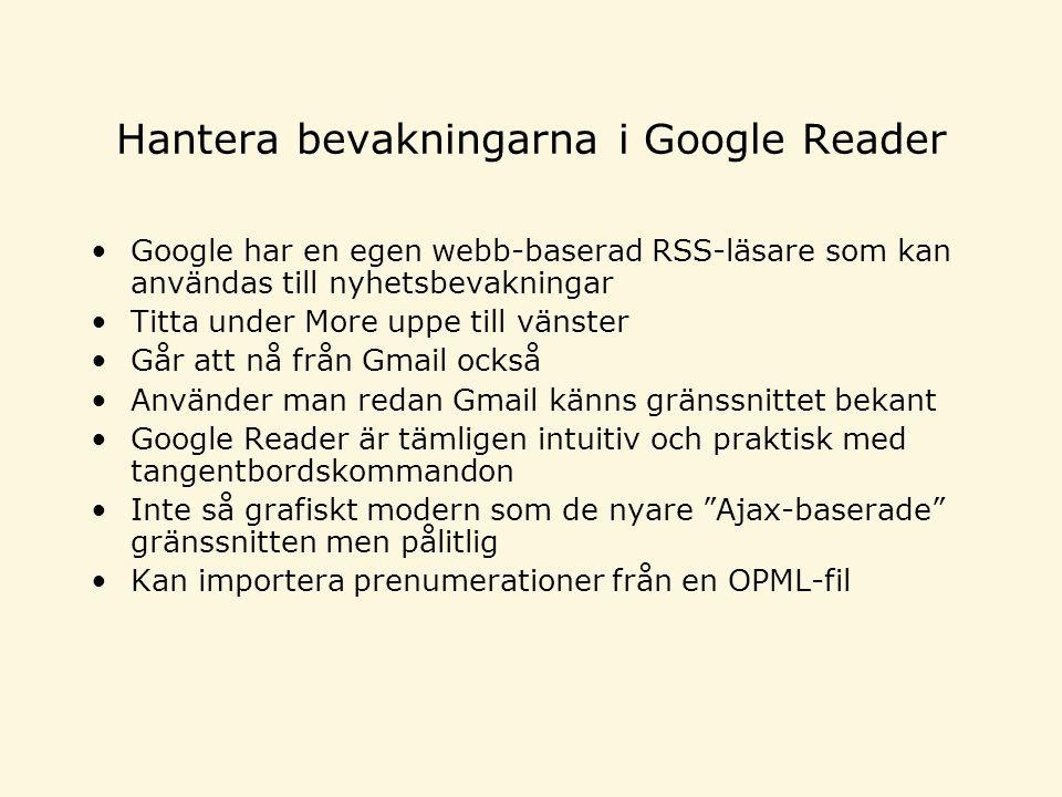 Hantera bevakningarna i Google Reader •Google har en egen webb-baserad RSS-läsare som kan användas till nyhetsbevakningar •Titta under More uppe till vänster •Går att nå från Gmail också •Använder man redan Gmail känns gränssnittet bekant •Google Reader är tämligen intuitiv och praktisk med tangentbordskommandon •Inte så grafiskt modern som de nyare Ajax-baserade gränssnitten men pålitlig •Kan importera prenumerationer från en OPML-fil