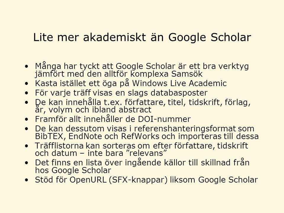 Lite mer akademiskt än Google Scholar •Många har tyckt att Google Scholar är ett bra verktyg jämfört med den alltför komplexa Samsök •Kasta istället ett öga på Windows Live Academic •För varje träff visas en slags databasposter •De kan innehålla t.ex.