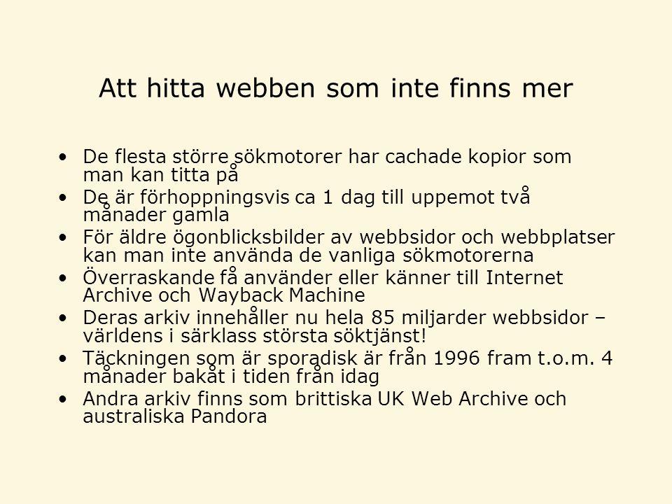 Att hitta webben som inte finns mer •De flesta större sökmotorer har cachade kopior som man kan titta på •De är förhoppningsvis ca 1 dag till uppemot två månader gamla •För äldre ögonblicksbilder av webbsidor och webbplatser kan man inte använda de vanliga sökmotorerna •Överraskande få använder eller känner till Internet Archive och Wayback Machine •Deras arkiv innehåller nu hela 85 miljarder webbsidor – världens i särklass största söktjänst.