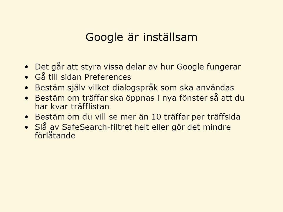 Google är inställsam •Det går att styra vissa delar av hur Google fungerar •Gå till sidan Preferences •Bestäm själv vilket dialogspråk som ska användas •Bestäm om träffar ska öppnas i nya fönster så att du har kvar träfflistan •Bestäm om du vill se mer än 10 träffar per träffsida •Slå av SafeSearch-filtret helt eller gör det mindre förlåtande