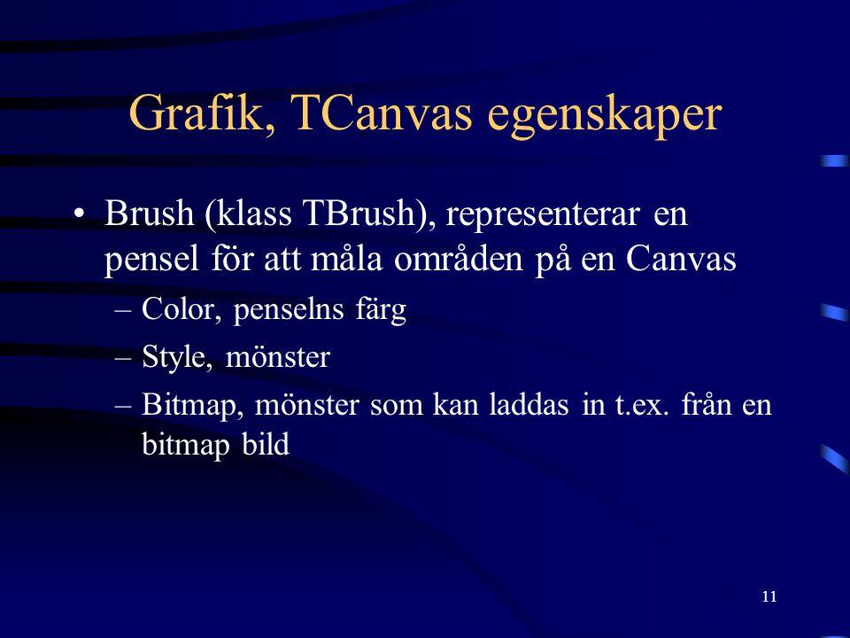 11 Grafik, TCanvas egenskaper •Brush (klass TBrush), representerar en pensel för att måla områden på en Canvas –Color, penselns färg –Style, mönster –Bitmap, mönster som kan laddas in t.ex.