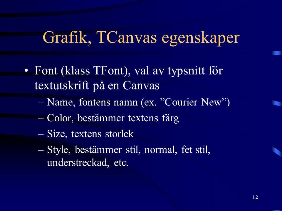 """12 Grafik, TCanvas egenskaper •Font (klass TFont), val av typsnitt för textutskrift på en Canvas –Name, fontens namn (ex. """"Courier New"""") –Color, bestä"""